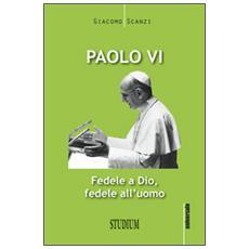 Paolo VI. Fedele a Dio, fedele all'uomo
