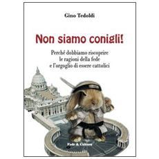 Non siamo conigli! Perché dobbiamo riscoprire le ragioni della fede e l'orgoglio di essere cattolici