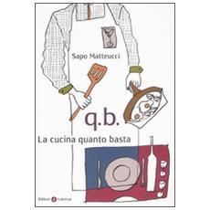 Q. B. La cucina quanto basta