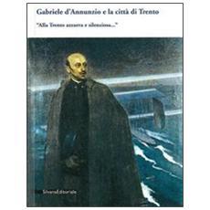 Gabriele D'Annunzio e la città di Trento. «Alla Trento azzurra e silenziosa. . . »
