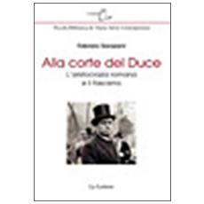 Alla corte del Duce. L'aristocrazia romana e il fascismo