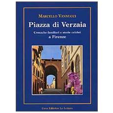 Piazza di Verzaia. Cronache familiari e storie celebri a Firenze