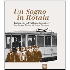 Un sogno in rotaia 1914-1937. La tramvia nel Valdarno superiore. San Giovanni, Montevarchi, Levane, Terranuova