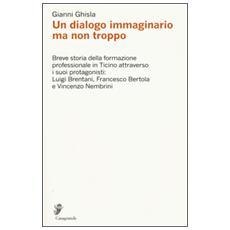 Dialogo immaginario ma non troppo. Breve storia della formazione professinale in Ticino attraverso i suoi protagonisti: Luigi Brentani, Francesco Bertola. . . (Un)
