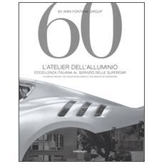 60 anni Fontana Group. L'atelier dell'alluminio. Ediz. italiana e inglese