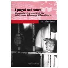 I pugni nel muro. Linguaggio e frammenti di vita dei detenuti del carcere di San Vittore