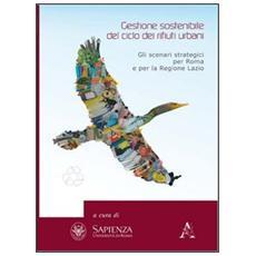 Gestione sostenibile del ciclo dei rifiuti urbani. Gli scenari strategici per Roma e la regione Lazio