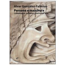 Persona e maschera. Collezionisti, antiquari, storici dell'arte