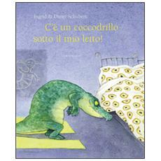 C'è un coccodrillo sotto il mio letto! Ediz. illustrata