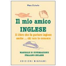Il mio amico inglese. Il libro che fa parlare inglese anche. . . chi non lo conosce. Ediz. italiana e inglese