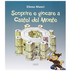Scoprire e giocare a Castel del Monte. Una guida. Tre giochi completi e uno fai da te per conoscere il castello e il suo paesaggio