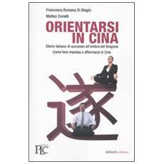 Orientarsi in Cina. Storie italiane di successo all'ombra del Dragone. Come fare impresa e affermarsi in Cina