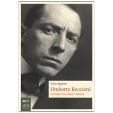 Umberto Boccioni. L'artista che sfidò il futuro