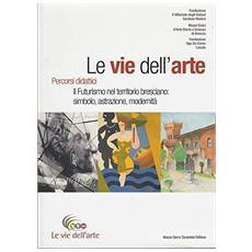 Le vie dell'arte. Percorsi didattici. Il futurismo nel territorio bresciano: simbolo, astrazione, modernità