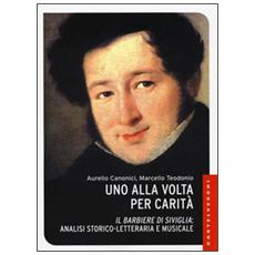 Uno alla volta per carità. «Il barbiere di Siviglia»: analisi storico-letteraria e musicale. Ediz. illustrata