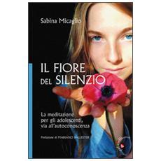 Il Fiore del silenzio. La meditazione per gli adolescenti, via all'autoconoscenza