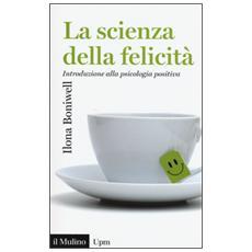 Scienza della felicit�. Introduzione alla psicologia positiva (La)