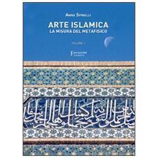 Arte islamica. La misura del metafisico. Vol. 1
