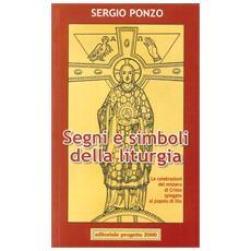 Segni e simboli della liturgia. Le celebrazioni del mistero di Cristo spiegate al popolo di Dio
