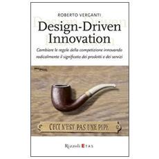 Design-Driven innovation. Cambiare le regole della competizione innovando radicalmente il significato dei prodotti e dei servizi
