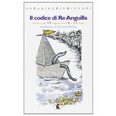 Codice di Re Anguilla. Una storia veramente fantastica scritta da 74 ragazzi di 9-11 anni (Il)