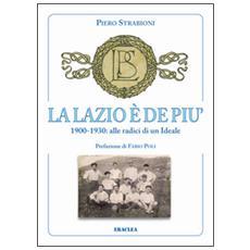 La Lazio è de più. 1900-1930: alle radici di un ideale