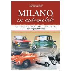 Milano in automobile. L'industria automobilistica a Milano e in Lombardia dalle origini al Duemila