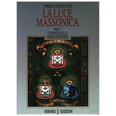 Luce massonica (La) . Vol. 1: L'Essenza della Libera Muratoria.