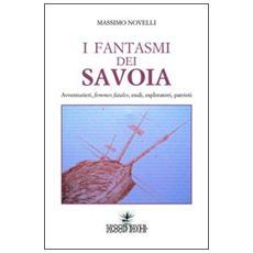 I fantasmi dei Savoia. Avventurieri, femmes fatales, esploratori, patrioti