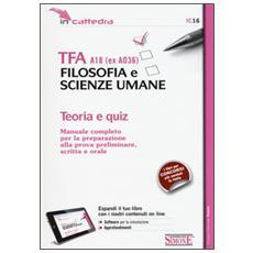 TFA A18 (ex A036) . Filosofia e scienze umane. Manuale completo per la preparazione alla prova preliminare, scritta e orale. Teoria e quiz. Con software di simulazione