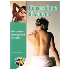 Vincere il mal di schiena. Come prevenire e combattere i dolori quotidiani alla colonna vertebrale
