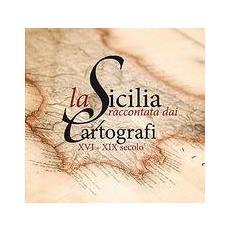 La Sicilia raccontata dai cartografi. XVI-XIX secolo. Catalogo della mostra