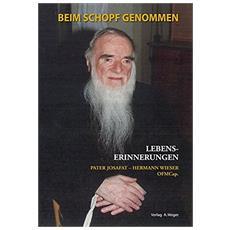 Beim Schopf genommen. Lebenserinnerungen von Pater Josafat - Hermann Wieser OFM Cap.