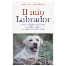 Il mio labrador. Come scegliere il cucciolo, educarlo e capirlo per avere un amico ideale