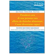 Prendersi cura di una persona cara affetta da disturbo alimentare. Come diventarne capaci. Nuovo metodo Maudsley. Vol. 1