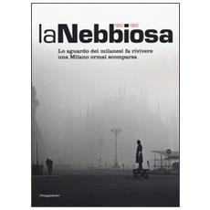 Nebbiosa. Lo sguardo dei milanesi fa rivivere una Milano ormai scomparsa (1950-1965) (La)