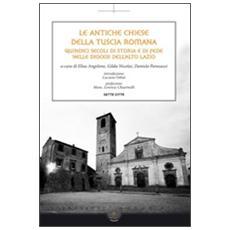 Le antiche chiese della Tuscia Romana. Quindici secoli di storia e di fede nelle diocesi dell'alto Lazio