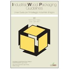 Linee guida per l'imballaggio industriale di legno 2011. Ediz. italiana e inglese