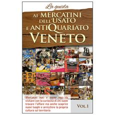 Ai mercatini dell'usato e antiquariato Veneto. La guida. Mercatini noti e meno noti da visiatre con la curiosità di chi vuole trovare l'affare. . . . Vol. 1