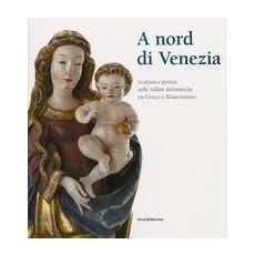 A nord di Venezia. Scultura e pittura nelle valli dolomitiche tra gotico e Rinascimento. Catalogo della mostra (Belluno, 30 ottobre 2004-22 febbraio 2005)