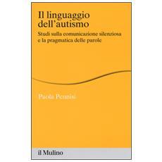Il linguaggio dell'autismo. Studi sulla comunicazione silenziosa e la pragmatica delle parole