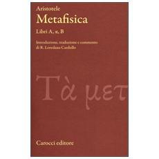 Metafisica. Libri A, alfa, B. Testo greco a fronte