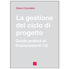 La gestione del ciclo di progetto. Guida pratica ai finanziamenti CE
