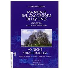 Manuale del cacciatore di Ley Lines. Antiche strade inglesi. Una guida agli antichi sentieri. Fossati, tumuli, accampamenti e siti