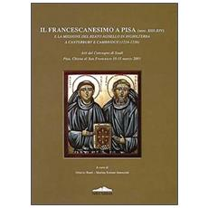 Francescanesimo a Pisa (secc. XIII-XIV) e la missione del Beato Agnello in Inghilterra a Canterbury e Cambridge (1224-1236) . Atti del convegno di studi Pisa, chiesa di San Francesco 10-11 marzo 2001 (Il)