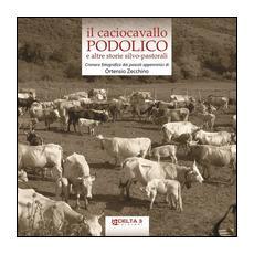 Il caciocavallo podolico e altre storie silvo-pastorali. Cronaca fotografica dai pascoli appenninici. Ediz. illustrata