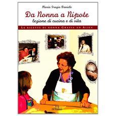 Da nonna a nipote, lezione di cucina e di vita. Le ricette di nonna Grazia ad Alice