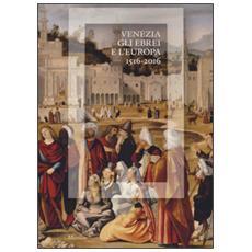 Venezia, gli Ebrei e l'Europa. (1516-2016) . Catalogo della mostra (Venezia, 19 giugno-13 novembre 2016)