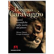 L'enigma Caravaggio. Ipotesi scientifiche sulla morte del pittore