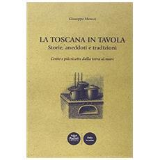Toscana in tavola storie, aneddoti e tradizioni cento e pi� ricette dalla terra al mare (La)